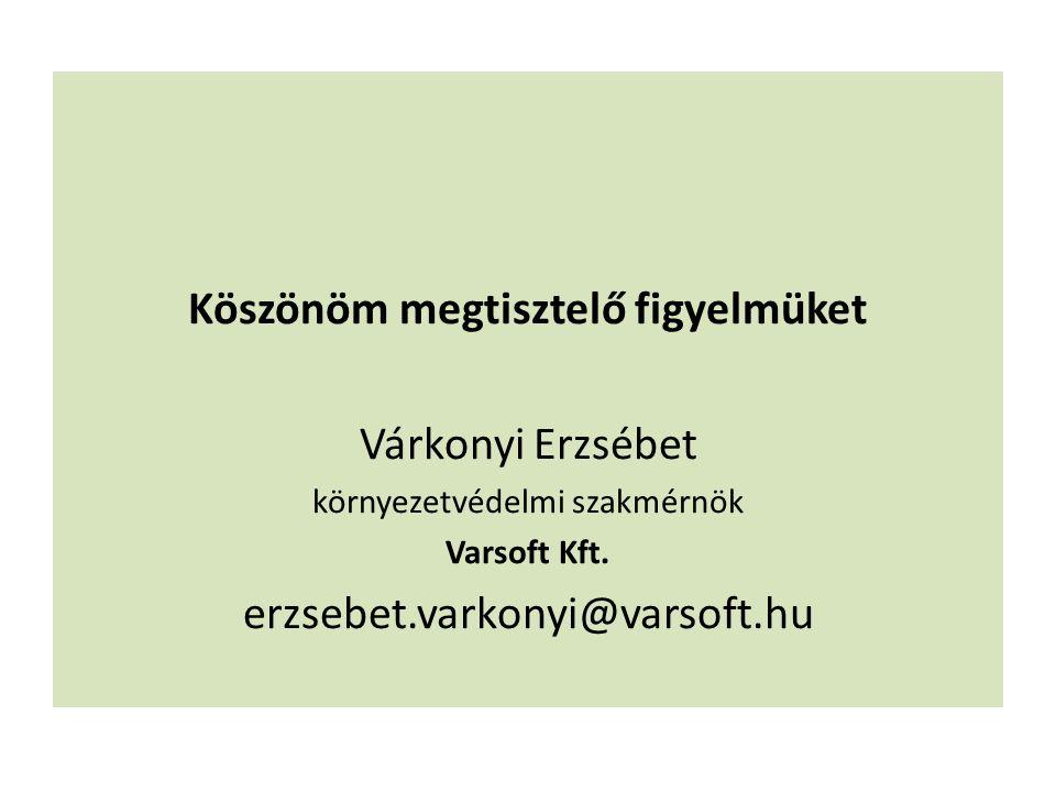 Köszönöm megtisztelő figyelmüket Várkonyi Erzsébet környezetvédelmi szakmérnök Varsoft Kft. erzsebet.varkonyi@varsoft.hu