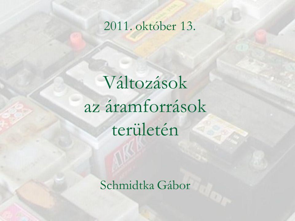 Változások az áramforrások területén Schmidtka Gábor 2011. október 13.