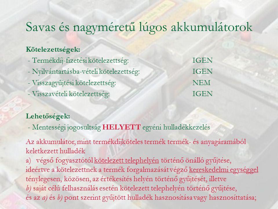Savas és nagyméretű lúgos akkumulátorok Kötelezettségek: - Termékdíj-fizetési kötelezettség: IGEN - Nyilvántartásba-vételi kötelezettség: IGEN - Visszagyűjtési kötelezettség: NEM - Visszavételi kötelezettség:IGEN Lehetőségek: - Mentességi jogosultság HELYETT egyéni hulladékkezelés Az akkumulátor, mint termékdíjköteles termék termék- és anyagáramából keletkezett hulladék a)végső fogyasztótól kötelezett telephelyén történő önálló gyűjtése, ideértve a kötelezettnek a termék forgalmazását végző kereskedelmi egységgel ténylegesen, közösen, az értékesítés helyén történő gyűjtését, illetve b) saját célú felhasználás esetén kötelezett telephelyén történő gyűjtése, és az a) és b) pont szerint gyűjtött hulladék hasznosítása vagy hasznosíttatása;