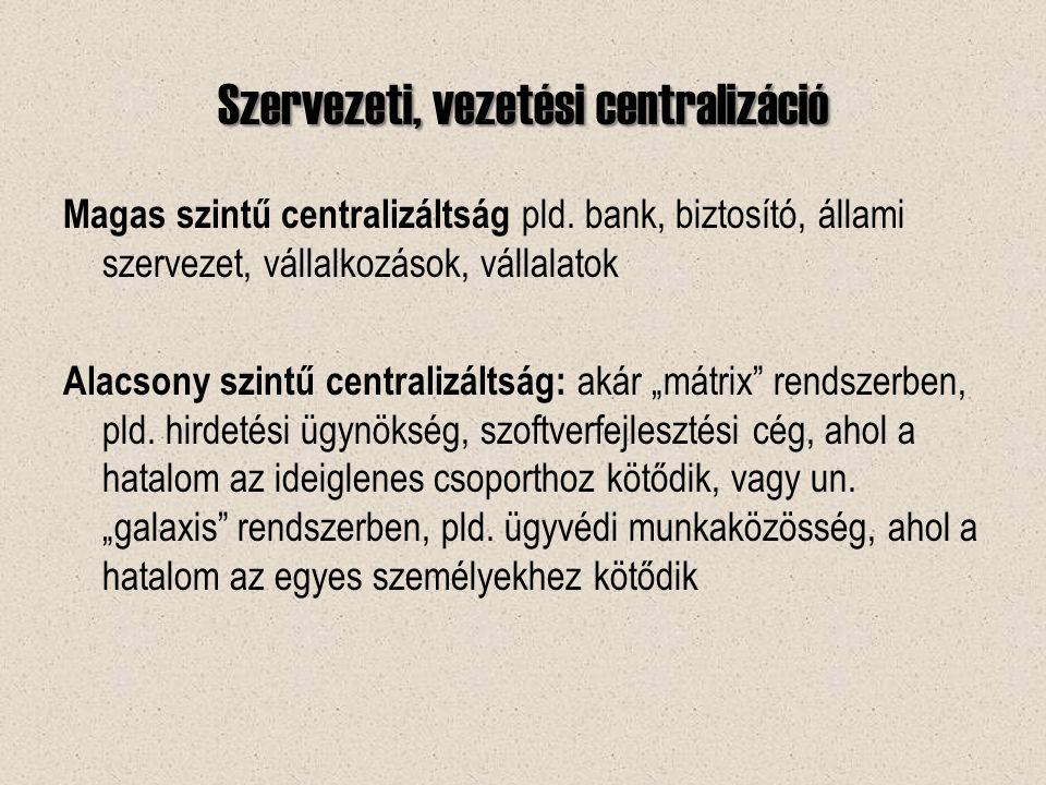 Szervezeti, vezetési centralizáció Magas szintű centralizáltság pld.