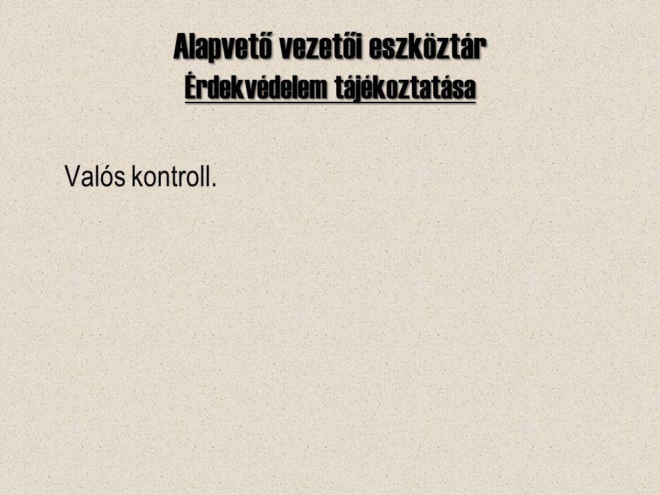 Alapvető vezetői eszköztár Érdekvédelem tájékoztatása Valós kontroll.