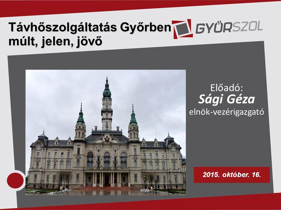 Távhőszolgáltatás Győrben múlt, jelen, jövő Előadó: Sági Géza elnök-vezérigazgató 2015.