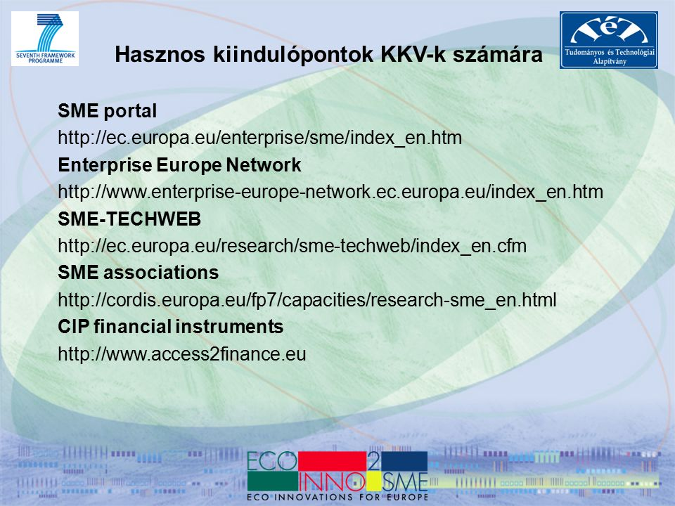 Hasznos kiindulópontok KKV-k számára SME portal http://ec.europa.eu/enterprise/sme/index_en.htm Enterprise Europe Network http://www.enterprise-europe-network.ec.europa.eu/index_en.htm SME-TECHWEB http://ec.europa.eu/research/sme-techweb/index_en.cfm SME associations http://cordis.europa.eu/fp7/capacities/research-sme_en.html CIP financial instruments http://www.access2finance.eu