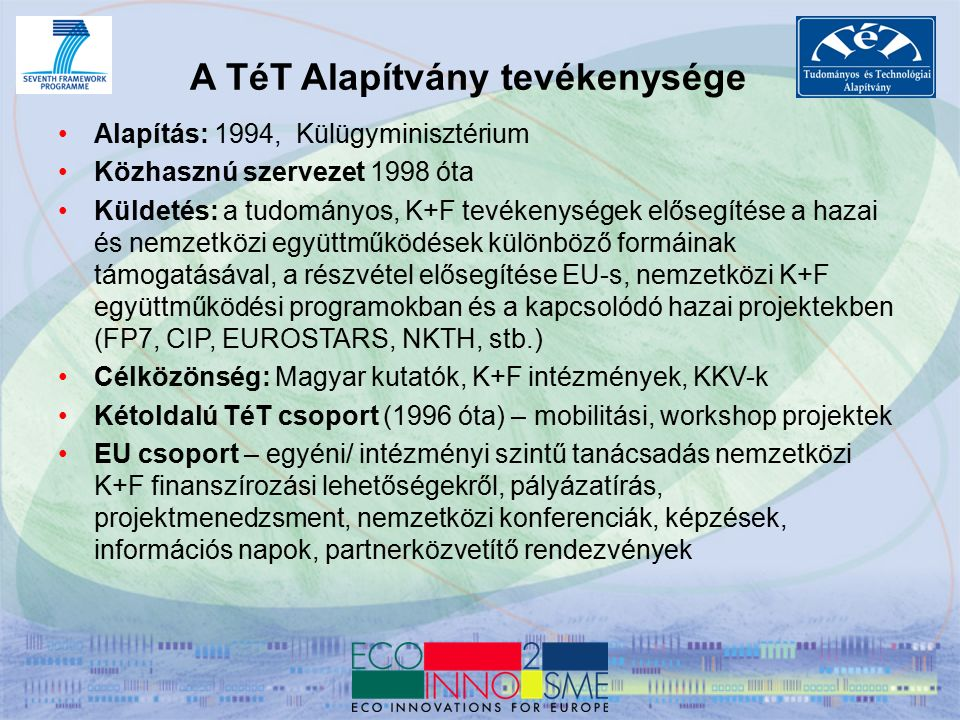 Alapítás: 1994, Külügyminisztérium Közhasznú szervezet 1998 óta Küldetés: a tudományos, K+F tevékenységek elősegítése a hazai és nemzetközi együttműködések különböző formáinak támogatásával, a részvétel elősegítése EU-s, nemzetközi K+F együttműködési programokban és a kapcsolódó hazai projektekben (FP7, CIP, EUROSTARS, NKTH, stb.) Célközönség: Magyar kutatók, K+F intézmények, KKV-k Kétoldalú TéT csoport (1996 óta) – mobilitási, workshop projektek EU csoport – egyéni/ intézményi szintű tanácsadás nemzetközi K+F finanszírozási lehetőségekről, pályázatírás, projektmenedzsment, nemzetközi konferenciák, képzések, információs napok, partnerközvetítő rendezvények A TéT Alapítvány tevékenysége
