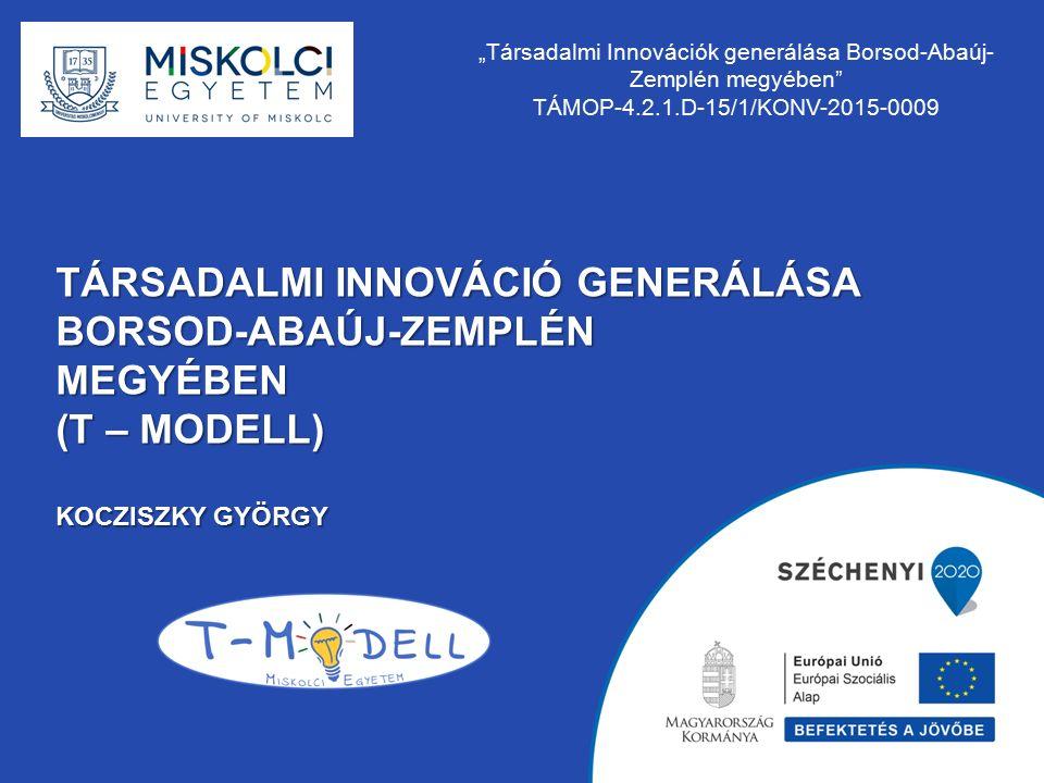 """TÁRSADALMI INNOVÁCIÓ GENERÁLÁSA BORSOD-ABAÚJ-ZEMPLÉNMEGYÉBEN (T – MODELL) KOCZISZKY GYÖRGY """"Társadalmi Innovációk generálása Borsod-Abaúj- Zemplén meg"""
