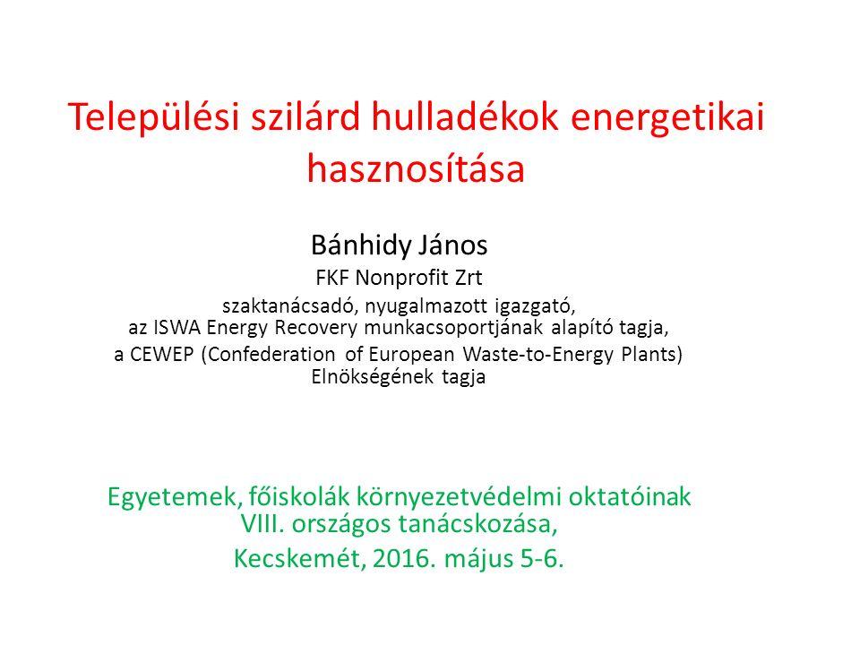 Települési szilárd hulladékok energetikai hasznosítása Bánhidy János FKF Nonprofit Zrt szaktanácsadó, nyugalmazott igazgató, az ISWA Energy Recovery munkacsoportjának alapító tagja, a CEWEP (Confederation of European Waste-to-Energy Plants) Elnökségének tagja Egyetemek, főiskolák környezetvédelmi oktatóinak VIII.