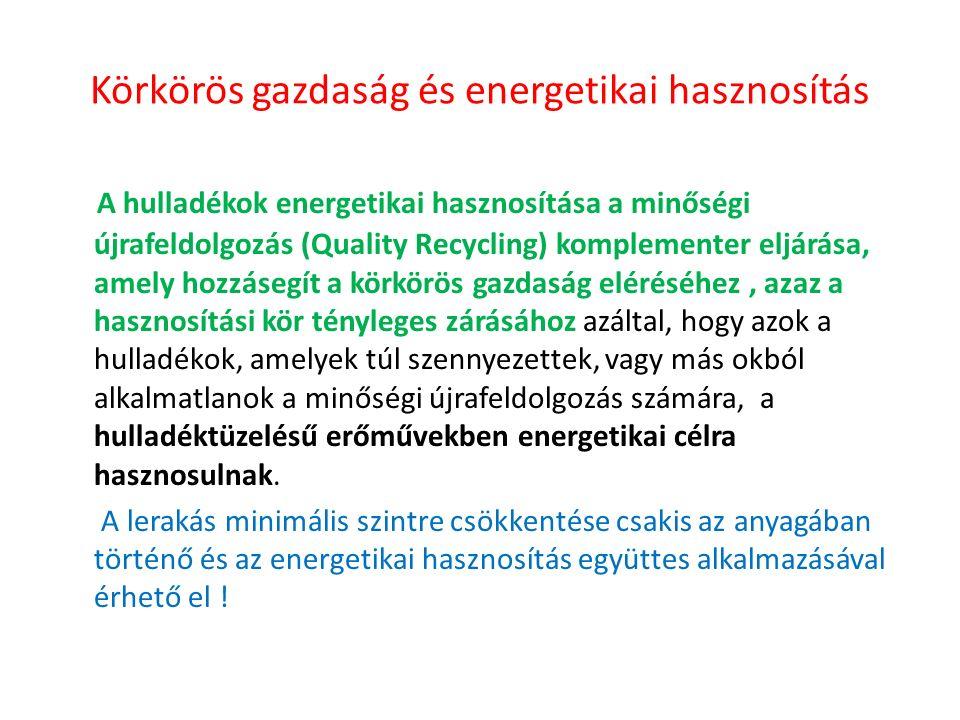 Körkörös gazdaság és energetikai hasznosítás A hulladékok energetikai hasznosítása a minőségi újrafeldolgozás (Quality Recycling) komplementer eljárása, amely hozzásegít a körkörös gazdaság eléréséhez, azaz a hasznosítási kör tényleges zárásához azáltal, hogy azok a hulladékok, amelyek túl szennyezettek, vagy más okból alkalmatlanok a minőségi újrafeldolgozás számára, a hulladéktüzelésű erőművekben energetikai célra hasznosulnak.