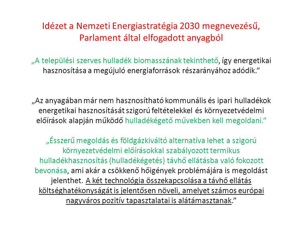 """Idézet a Nemzeti Energiastratégia 2030 megnevezésű, Parlament által elfogadott anyagból """"A települési szerves hulladék biomasszának tekinthető, így energetikai hasznosítása a megújuló energiaforrások részarányához adódik. """"Az anyagában már nem hasznosítható kommunális és ipari hulladékok energetikai hasznosítását szigorú feltételekkel és környezetvédelmi előírások alapján működő hulladékégető művekben kell megoldani. """"Ésszerű megoldás és földgázkiváltó alternatíva lehet a szigorú környezetvédelmi előírásokkal szabályozott termikus hulladékhasznosítás (hulladékégetés) távhő ellátásba való fokozott bevonása, ami akár a csökkenő hőigények problémájára is megoldást jelenthet."""