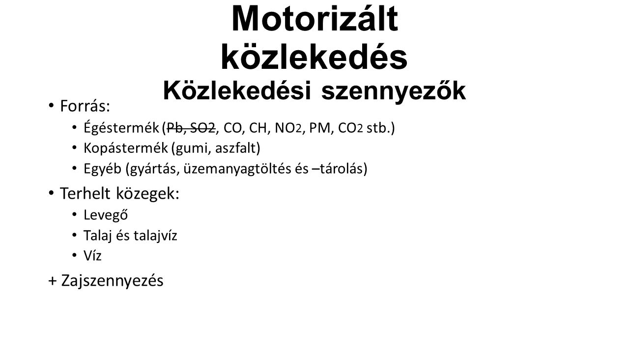 Motorizált közlekedés Közlekedési szennyezők Forrás: Égéstermék (Pb, SO2, CO, CH, NO 2, PM, CO 2 stb.) Kopástermék (gumi, aszfalt) Egyéb (gyártás, üzemanyagtöltés és –tárolás) Terhelt közegek: Levegő Talaj és talajvíz Víz + Zajszennyezés