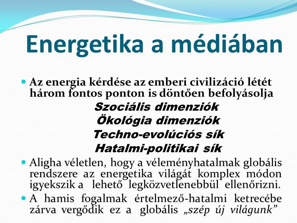 Energetika a médiában Az energia kérdése az emberi civilizáció létét három fontos ponton is döntően befolyásolja Szociális dimenziók Ökológia dimenziók Techno-evolúciós sík Hatalmi-politikai sík Aligha véletlen, hogy a véleményhatalmak globális rendszere az energetika világát komplex módon igyekszik a lehető legközvetlenebbül ellenőrizni.