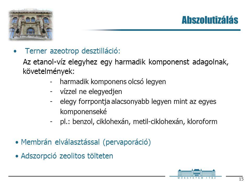 15 Abszolutizálás Terner azeotrop desztilláció: Az etanol-víz elegyhez egy harmadik komponenst adagolnak, követelmények:  harmadik komponens olcsó legyen  vízzel ne elegyedjen  elegy forrpontja alacsonyabb legyen mint az egyes komponenseké  pl.: benzol, ciklohexán, metil-ciklohexán, kloroform Membrán elválasztással (pervaporáció) Adszorpció zeolitos tölteten