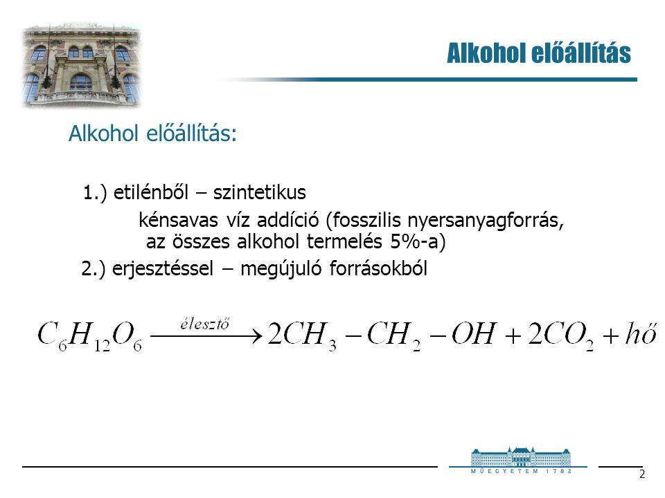 2 Alkohol előállítás Alkohol előállítás: 1.) etilénből – szintetikus kénsavas víz addíció (fosszilis nyersanyagforrás, az összes alkohol termelés 5%-a) 2.) erjesztéssel – megújuló forrásokból