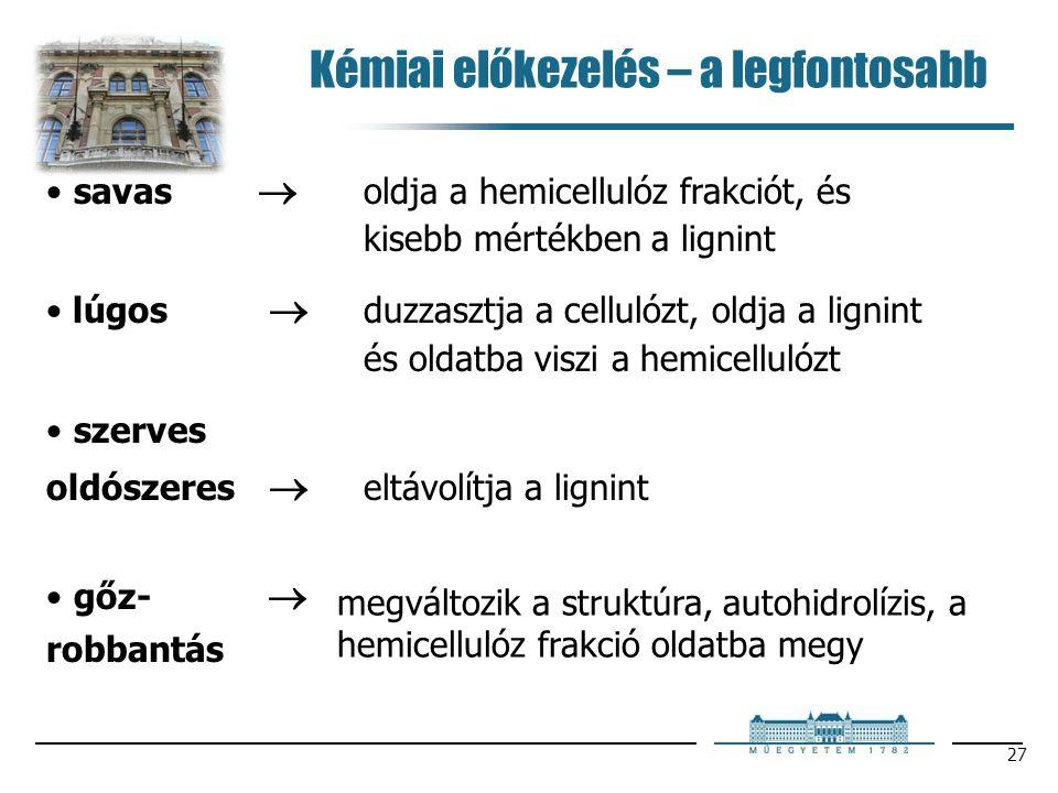 27 Kémiai előkezelés – a legfontosabb savas  oldja a hemicellulóz frakciót, és kisebb mértékben a lignint lúgos  duzzasztja a cellulózt, oldja a lignint és oldatba viszi a hemicellulózt szerves oldószeres  eltávolítja a lignint gőz-  robbantás megváltozik a struktúra, autohidrolízis, a hemicellulóz frakció oldatba megy