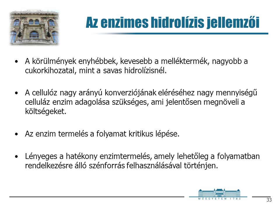 33 Az enzimes hidrolízis jellemzői A körülmények enyhébbek, kevesebb a melléktermék, nagyobb a cukorkihozatal, mint a savas hidrolízisnél. A cellulóz