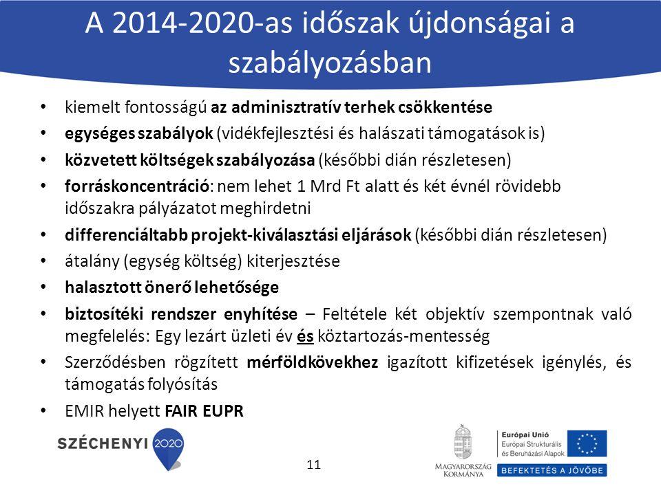 A 2014-2020-as időszak újdonságai a szabályozásban kiemelt fontosságú az adminisztratív terhek csökkentése egységes szabályok (vidékfejlesztési és halászati támogatások is) közvetett költségek szabályozása (későbbi dián részletesen) forráskoncentráció: nem lehet 1 Mrd Ft alatt és két évnél rövidebb időszakra pályázatot meghirdetni differenciáltabb projekt-kiválasztási eljárások (későbbi dián részletesen) átalány (egység költség) kiterjesztése halasztott önerő lehetősége biztosítéki rendszer enyhítése – Feltétele két objektív szempontnak való megfelelés: Egy lezárt üzleti év és köztartozás-mentesség Szerződésben rögzített mérföldkövekhez igazított kifizetések igénylés, és támogatás folyósítás EMIR helyett FAIR EUPR 11