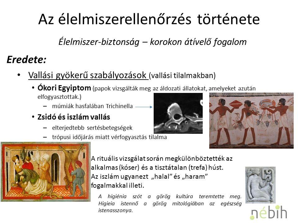 Az élelmiszerellenőrzés története Vallási gyökerű szabályozások (vallási tilalmakban) Ókori Egyiptom (papok vizsgálták meg az áldozati állatokat, amelyeket azután elfogyasztottak.) – múmiák hasfalában Trichinella Zsidó és iszlám vallás – elterjedtebb sertésbetegségek – trópusi időjárás miatt vérfogyasztás tilalma Élelmiszer-biztonság – korokon átívelő fogalom Eredete: A rituális vizsgálat során megkülönböztették az alkalmas (kóser) és a tisztátalan (trefa) húst.