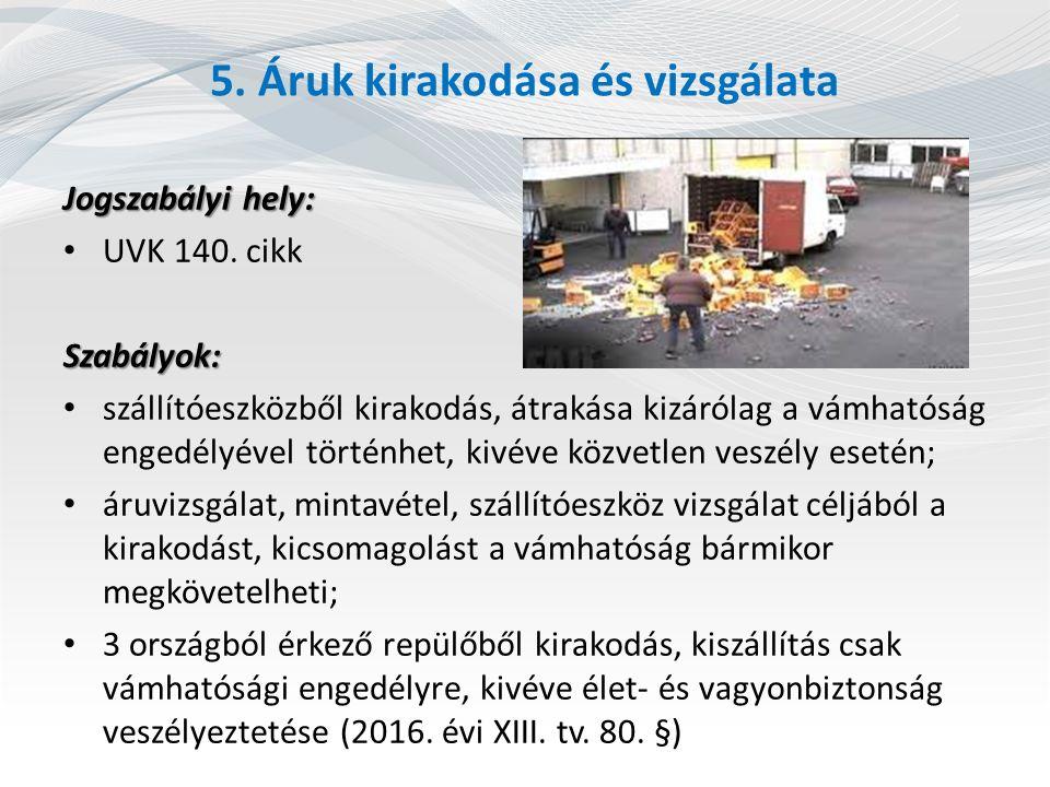 5. Áruk kirakodása és vizsgálata Jogszabályi hely: UVK 140. cikkSzabályok: szállítóeszközből kirakodás, átrakása kizárólag a vámhatóság engedélyével t