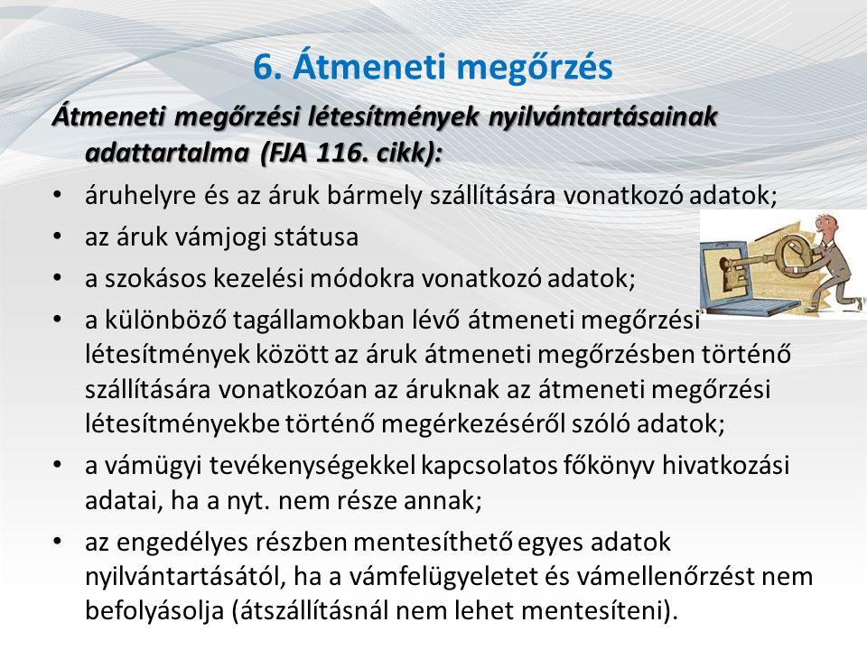 6. Átmeneti megőrzés Átmeneti megőrzési létesítmények nyilvántartásainak adattartalma (FJA 116. cikk): áruhelyre és az áruk bármely szállítására vonat