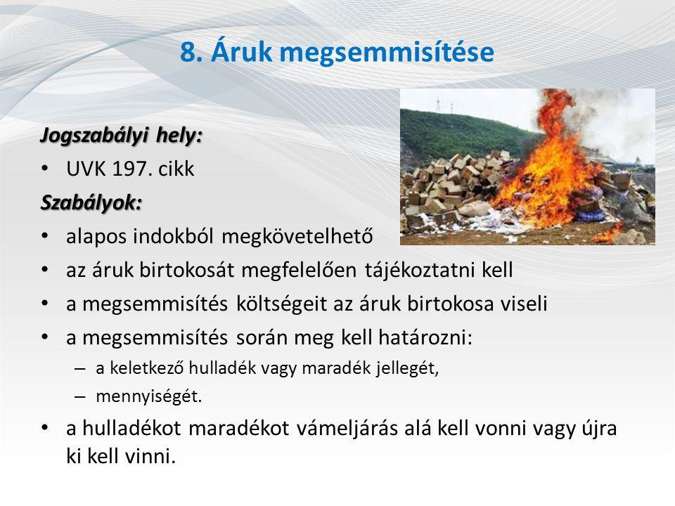 8. Áruk megsemmisítése Jogszabályi hely: UVK 197. cikkSzabályok: alapos indokból megkövetelhető az áruk birtokosát megfelelően tájékoztatni kell a meg