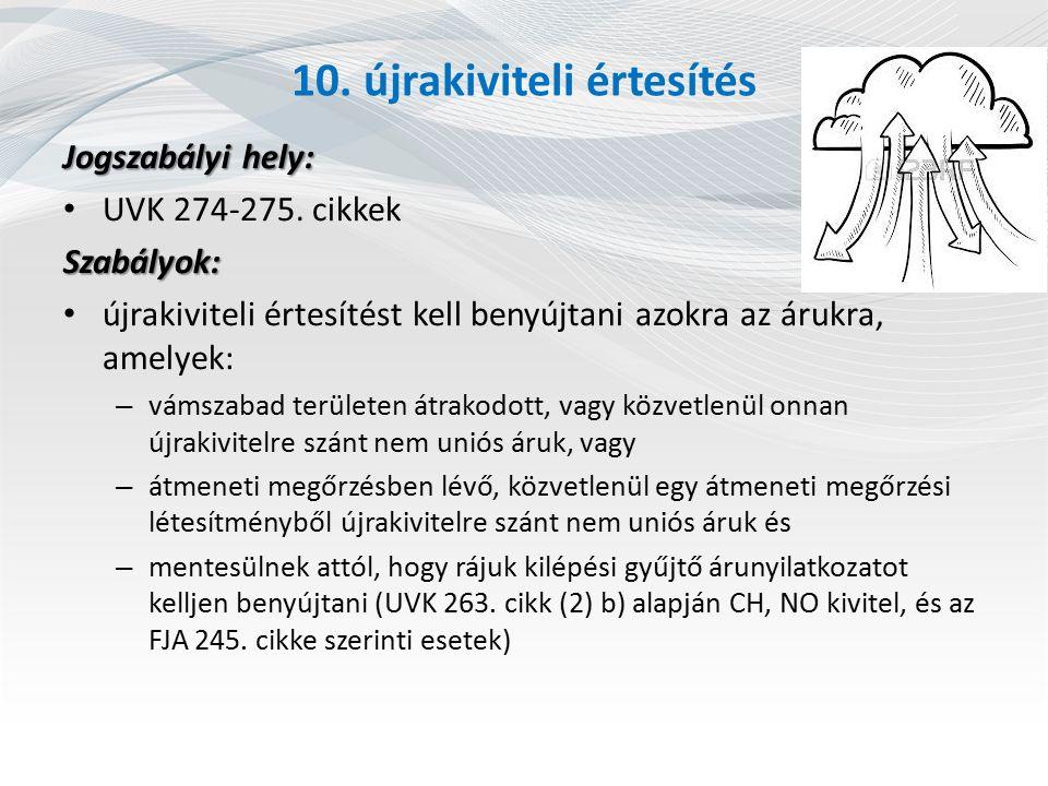 10. újrakiviteli értesítés Jogszabályi hely: UVK 274-275. cikkekSzabályok: újrakiviteli értesítést kell benyújtani azokra az árukra, amelyek: – vámsza