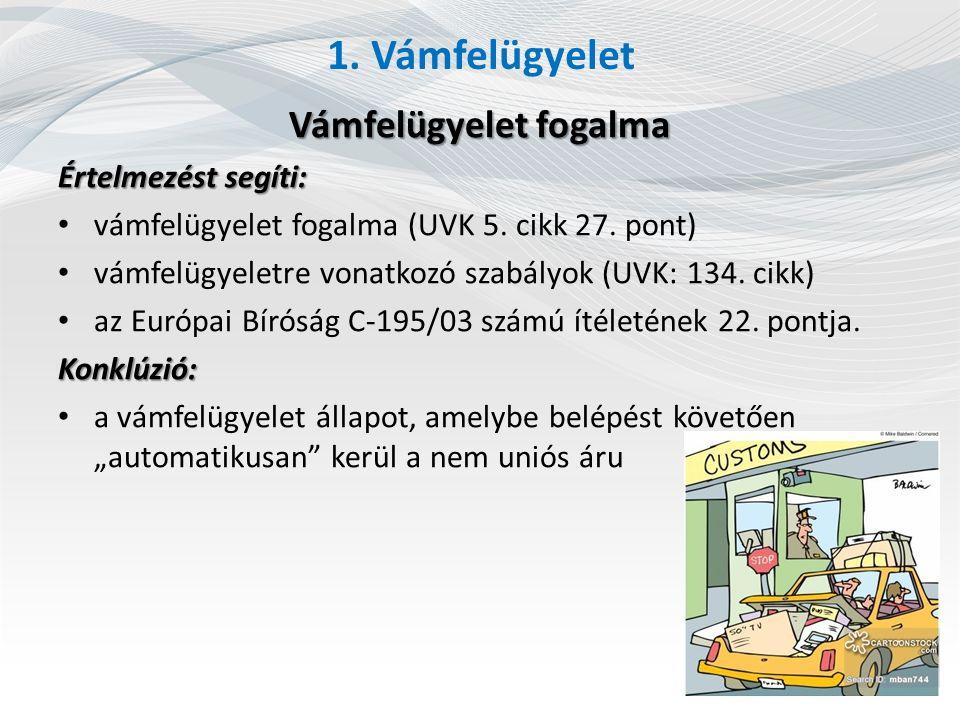 1. Vámfelügyelet Vámfelügyelet fogalma Értelmezést segíti: vámfelügyelet fogalma (UVK 5. cikk 27. pont) vámfelügyeletre vonatkozó szabályok (UVK: 134.
