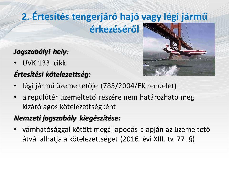 2. Értesítés tengerjáró hajó vagy légi jármű érkezéséről Jogszabályi hely: UVK 133. cikk Értesítési kötelezettség: légi jármű üzemeltetője (785/2004/E