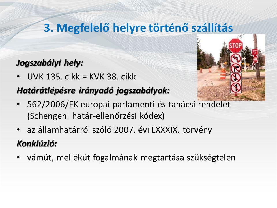 3. Megfelelő helyre történő szállítás Jogszabályi hely: UVK 135. cikk = KVK 38. cikk Határátlépésre irányadó jogszabályok: 562/2006/EK európai parlame