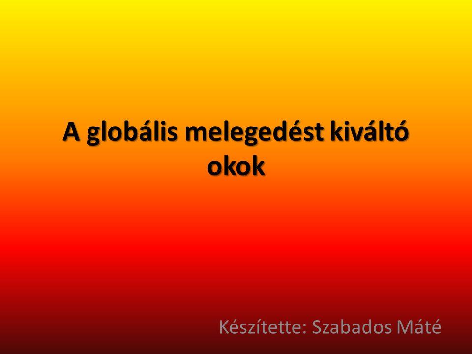 A globális melegedést kiváltó okok Készítette: Szabados Máté