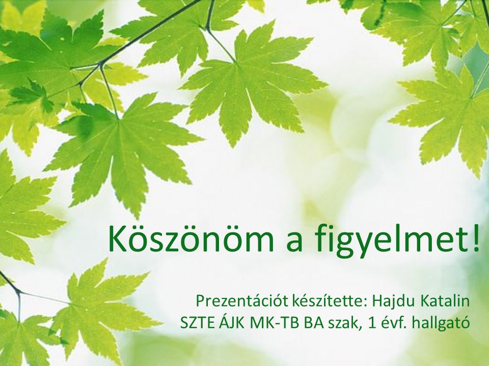 Köszönöm a figyelmet! Prezentációt készítette: Hajdu Katalin SZTE ÁJK MK-TB BA szak, 1 évf. hallgató