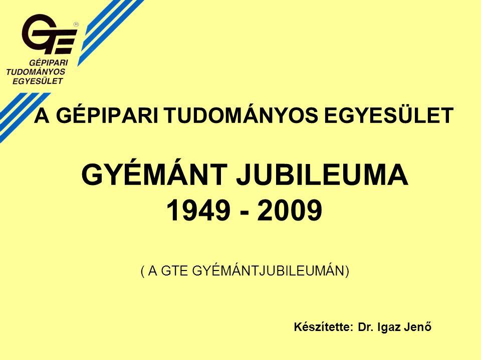 A GÉPIPARI TUDOMÁNYOS EGYESÜLET GYÉMÁNT JUBILEUMA 1949 - 2009 ( A GTE GYÉMÁNTJUBILEUMÁN) Készítette: Dr.