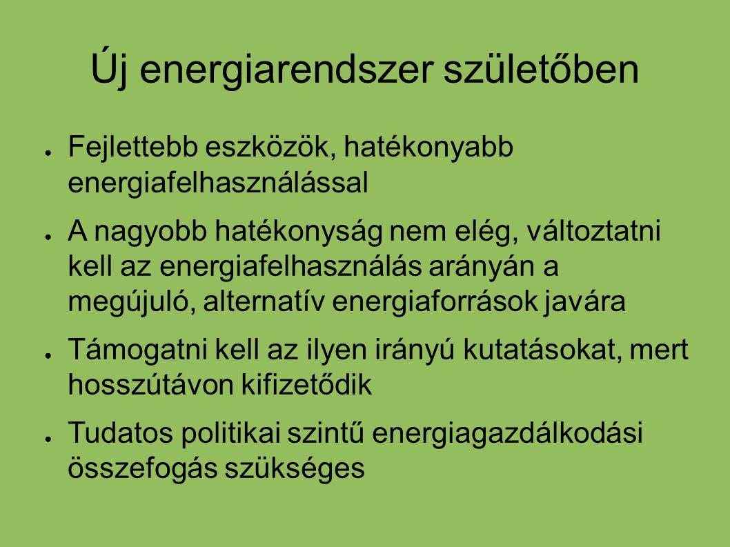 Új energiarendszer születőben ● Fejlettebb eszközök, hatékonyabb energiafelhasználással ● A nagyobb hatékonyság nem elég, változtatni kell az energiaf