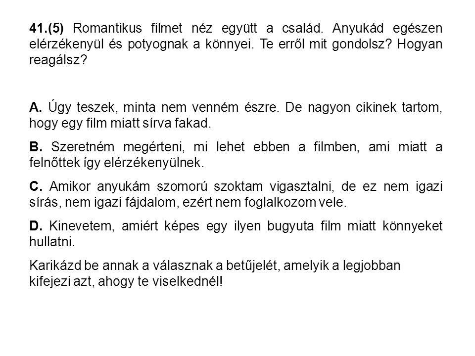 41.(5) Romantikus filmet néz együtt a család. Anyukád egészen elérzékenyül és potyognak a könnyei. Te erről mit gondolsz? Hogyan reagálsz? A. Úgy tesz