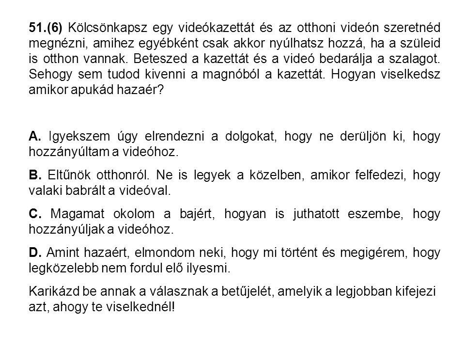 51.(6) Kölcsönkapsz egy videókazettát és az otthoni videón szeretnéd megnézni, amihez egyébként csak akkor nyúlhatsz hozzá, ha a szüleid is otthon van