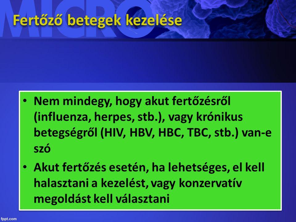 Fertőző betegek kezelése Nem mindegy, hogy akut fertőzésről (influenza, herpes, stb.), vagy krónikus betegségről (HIV, HBV, HBC, TBC, stb.) van-e szó Akut fertőzés esetén, ha lehetséges, el kell halasztani a kezelést, vagy konzervatív megoldást kell választani Nem mindegy, hogy akut fertőzésről (influenza, herpes, stb.), vagy krónikus betegségről (HIV, HBV, HBC, TBC, stb.) van-e szó Akut fertőzés esetén, ha lehetséges, el kell halasztani a kezelést, vagy konzervatív megoldást kell választani