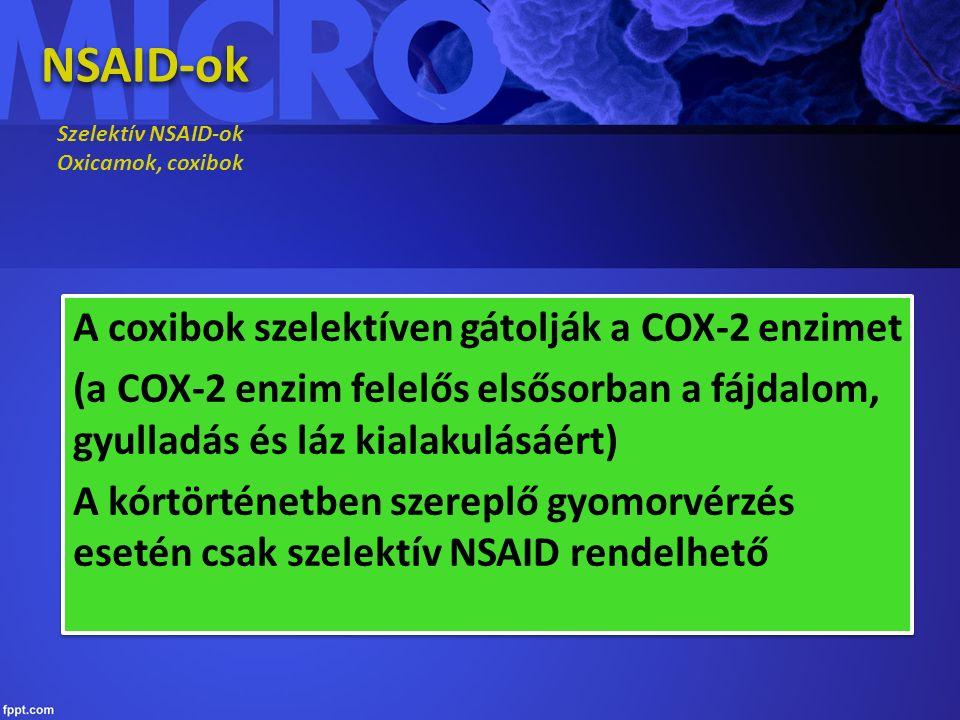 NSAID-ok Szelektív NSAID-ok Oxicamok, coxibok A coxibok szelektíven gátolják a COX-2 enzimet (a COX-2 enzim felelős elsősorban a fájdalom, gyulladás és láz kialakulásáért) A kórtörténetben szereplő gyomorvérzés esetén csak szelektív NSAID rendelhető A coxibok szelektíven gátolják a COX-2 enzimet (a COX-2 enzim felelős elsősorban a fájdalom, gyulladás és láz kialakulásáért) A kórtörténetben szereplő gyomorvérzés esetén csak szelektív NSAID rendelhető