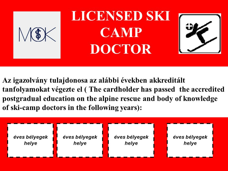 LICENSED SKI CAMP DOCTOR Az igazolvány tulajdonosa az alábbi években akkreditált tanfolyamokat végezte el ( The cardholder has passed the accredited postgradual education on the alpine rescue and body of knowledge of ski-camp doctors in the following years): éves bélyegek helye