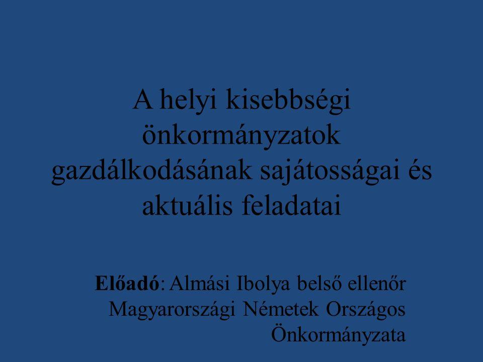 A helyi kisebbségi önkormányzatok gazdálkodásának sajátosságai és aktuális feladatai Előadó: Almási Ibolya belső ellenőr Magyarországi Németek Országos Önkormányzata