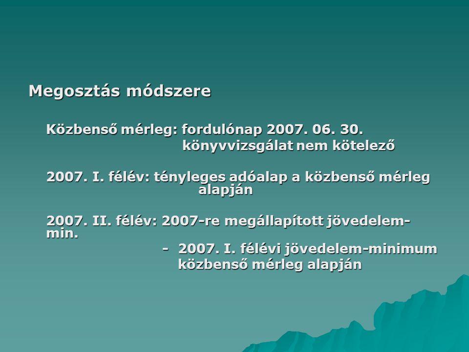Megosztás módszere Közbenső mérleg: fordulónap 2007. 06. 30. könyvvizsgálat nem kötelező könyvvizsgálat nem kötelező 2007. I. félév: tényleges adóalap