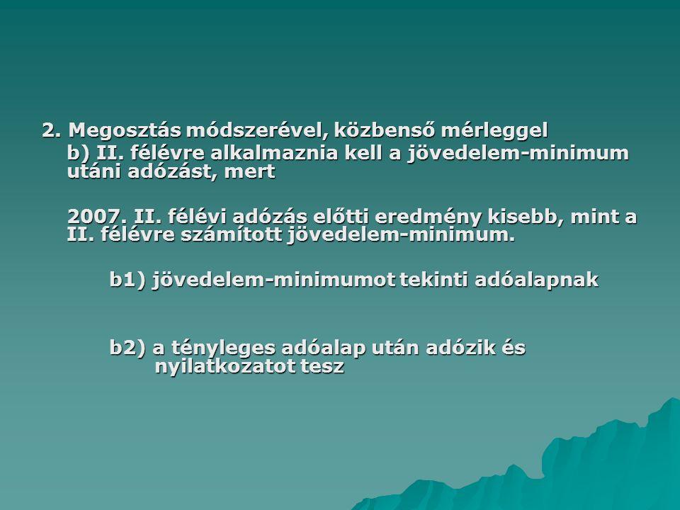 2. Megosztás módszerével, közbenső mérleggel b) II. félévre alkalmaznia kell a jövedelem-minimum utáni adózást, mert 2007. II. félévi adózás előtti er