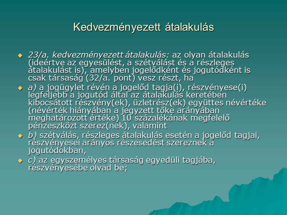 Kedvezményezett átalakulás  23/a. kedvezményezett átalakulás: az olyan átalakulás (ideértve az egyesülést, a szétválást és a részleges átalakulást is