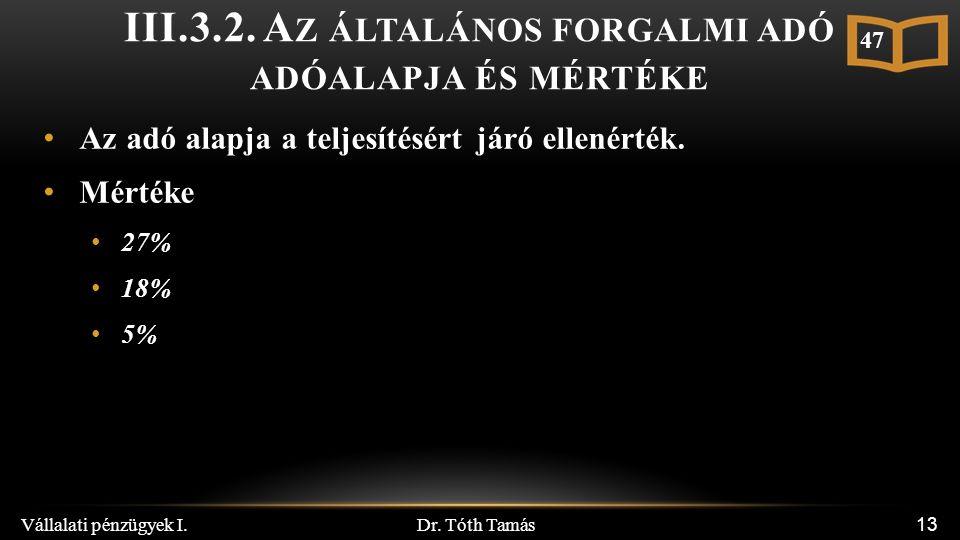 Dr. Tóth Tamás Vállalati pénzügyek I. 13 III.3.2. A Z ÁLTALÁNOS FORGALMI ADÓ ADÓALAPJA ÉS MÉRTÉKE Az adó alapja a teljesítésért járó ellenérték. Mérté