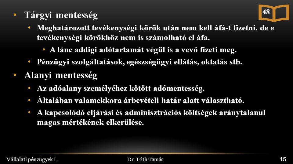 Dr. Tóth Tamás Vállalati pénzügyek I. 15 Tárgyi mentesség Meghatározott tevékenységi körök után nem kell áfá-t fizetni, de e tevékenységi körökhöz nem