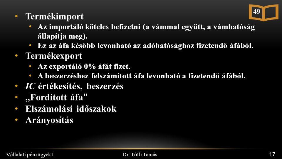 Dr. Tóth Tamás Vállalati pénzügyek I. 17 Termékimport Az importáló köteles befizetni (a vámmal együtt, a vámhatóság állapítja meg). Ez az áfa később l