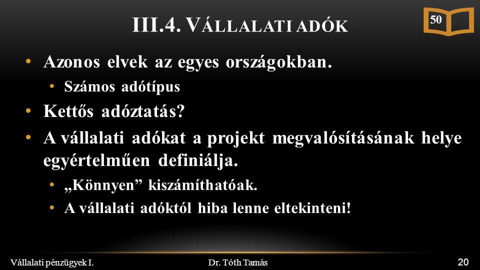 Dr. Tóth Tamás Vállalati pénzügyek I. 20 III.4. V ÁLLALATI ADÓK Azonos elvek az egyes országokban. Számos adótípus Kettős adóztatás? A vállalati adóka