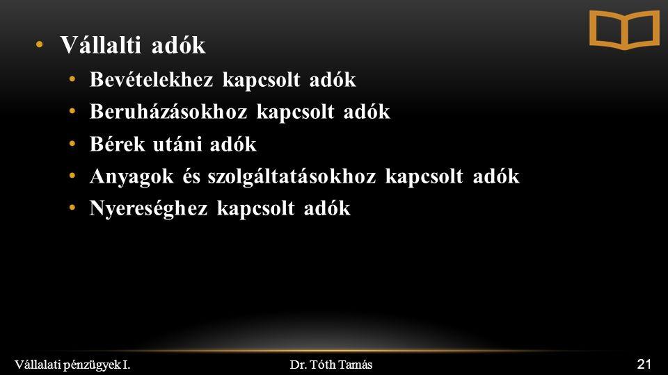 Dr. Tóth Tamás Vállalati pénzügyek I. 21 Vállalti adók Bevételekhez kapcsolt adók Beruházásokhoz kapcsolt adók Bérek utáni adók Anyagok és szolgáltatá