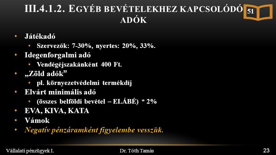 Dr. Tóth Tamás Vállalati pénzügyek I. 23 III.4.1.2. E GYÉB BEVÉTELEKHEZ KAPCSOLÓDÓ ADÓK Játékadó Szervezők: 7-30%, nyertes: 20%, 33%. Idegenforgalmi a