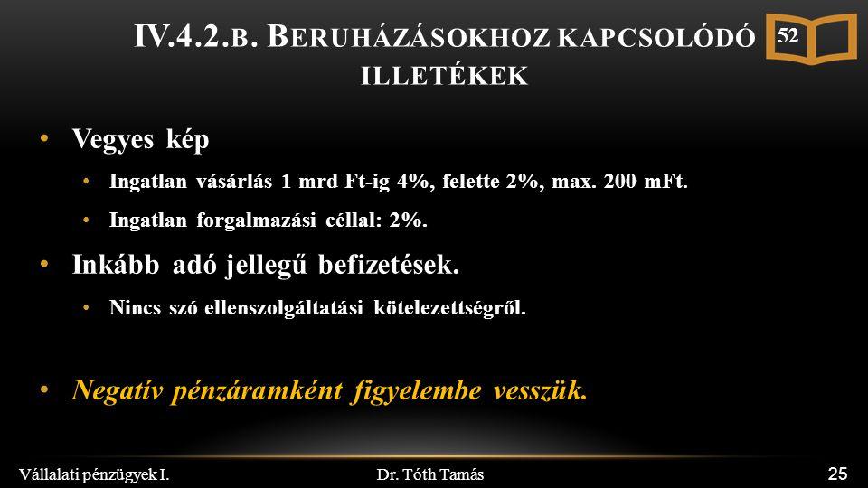 Dr. Tóth Tamás Vállalati pénzügyek I. 25 IV.4.2. B. B ERUHÁZÁSOKHOZ KAPCSOLÓDÓ ILLETÉKEK Vegyes kép Ingatlan vásárlás 1 mrd Ft-ig 4%, felette 2%, max.