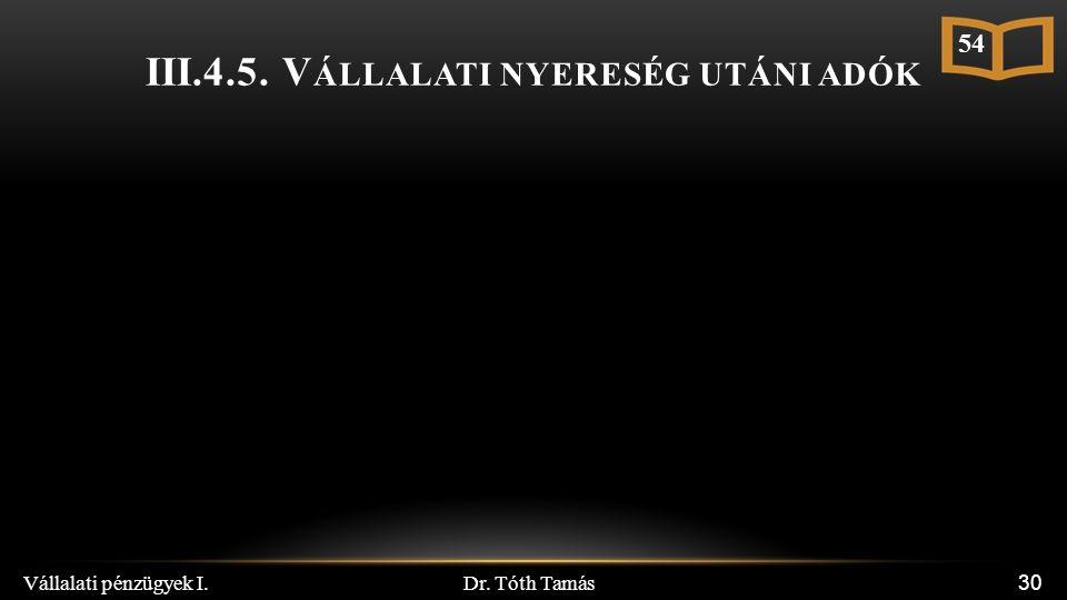 III.4.5. V ÁLLALATI NYERESÉG UTÁNI ADÓK Dr. Tóth Tamás Vállalati pénzügyek I. 30 54