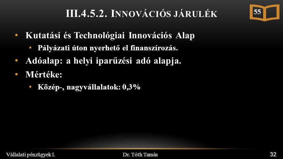 Dr. Tóth Tamás Vállalati pénzügyek I. 32 III.4.5.2. I NNOVÁCIÓS JÁRULÉK Kutatási és Technológiai Innovációs Alap Pályázati úton nyerhető el finanszíro