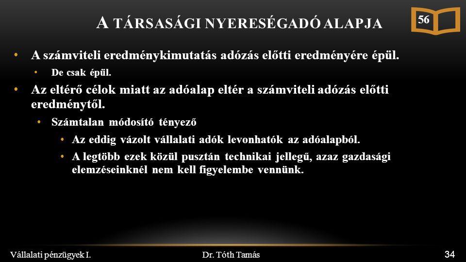 Dr. Tóth Tamás Vállalati pénzügyek I. 34 A TÁRSASÁGI NYERESÉGADÓ ALAPJA A számviteli eredménykimutatás adózás előtti eredményére épül. De csak épül. A
